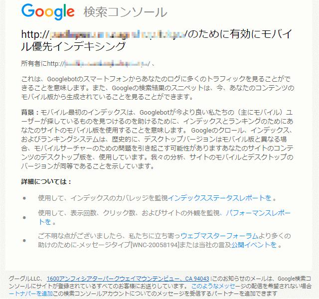 MFI通知 日本語の内容は、これは、Googlebotのスマートフォンからあなたのログに多くのトラフィックを見ることができることを意味します。また、Googleの検索結果のスニペットは、今、あなたのコンテンツのモバイル版から生成されていることを見ることができます。 背景:モバイル-最初のインデックスは、Googlebotが今より良い私たちの(主にモバイル)ユーザーが探しているものを見つけるのを助けるために、インデックスとランキングのためにあなたのサイトのモバイル版を使用することを意味します。 Googleのクロール、インデックス、およびランキングシステムは、歴史的に、デスクトップバージョンはモバイル版と異なる場合、モバイルサーチャーのための問題を引き起こす可能性がありますあなたのサイトのコンテンツのデスクトップ版を、使用しています。我々の分析、サイトのモバイルとデスクトップのバージョンが同等であることを示しています。 詳細については: • 使用して、インデックスのカバレッジを監視インデックスステータスレポートを 。 • 使用して、表示回数、クリック数、およびサイトの外観を監視、パフォーマンスレポートを 。です。